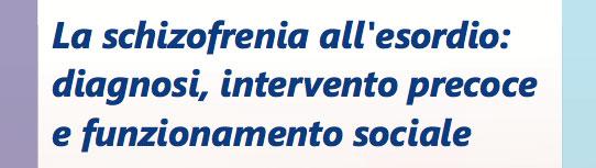 La schizofrenia all'esordio: diagnosi, intervento precoce e funzionamento sociale - 23-24 gennaio 2017 - Napoli